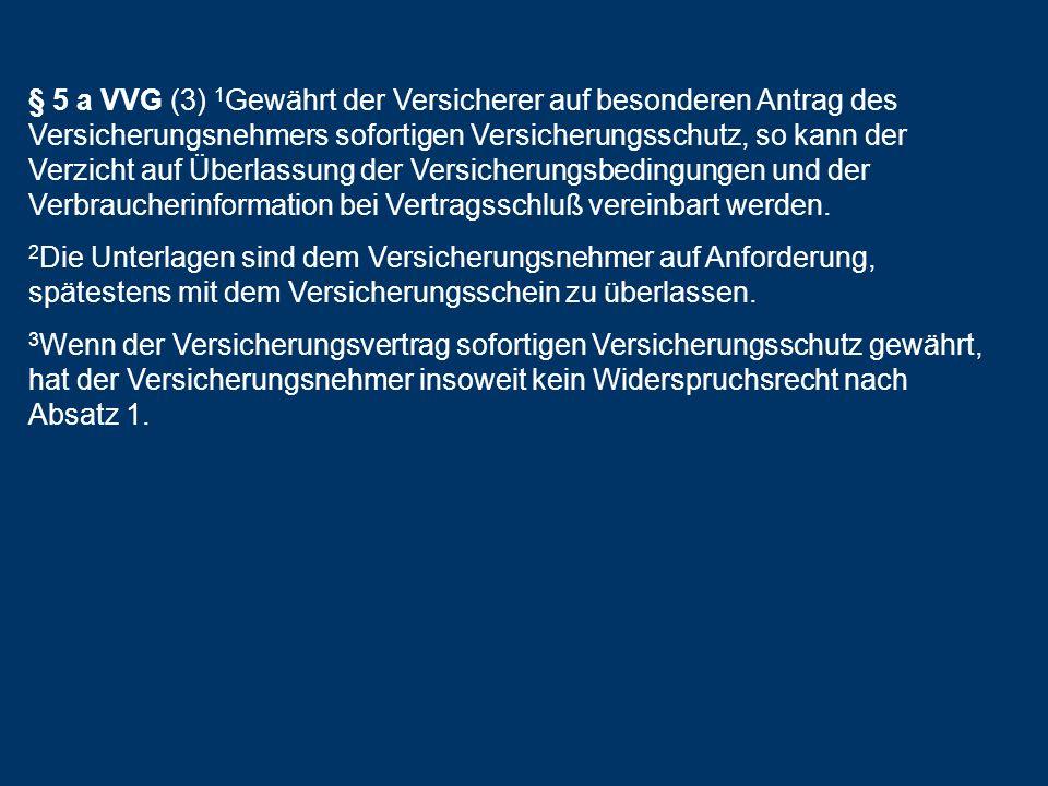§ 5 a VVG (3) 1Gewährt der Versicherer auf besonderen Antrag des Versicherungsnehmers sofortigen Versicherungsschutz, so kann der Verzicht auf Überlassung der Versicherungsbedingungen und der Verbraucherinformation bei Vertragsschluß vereinbart werden.