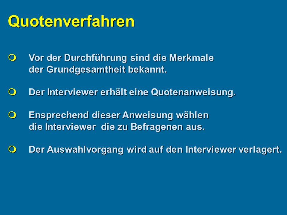 Quotenverfahren  Vor der Durchführung sind die Merkmale der Grundgesamtheit bekannt.  Der Interviewer erhält eine Quotenanweisung.