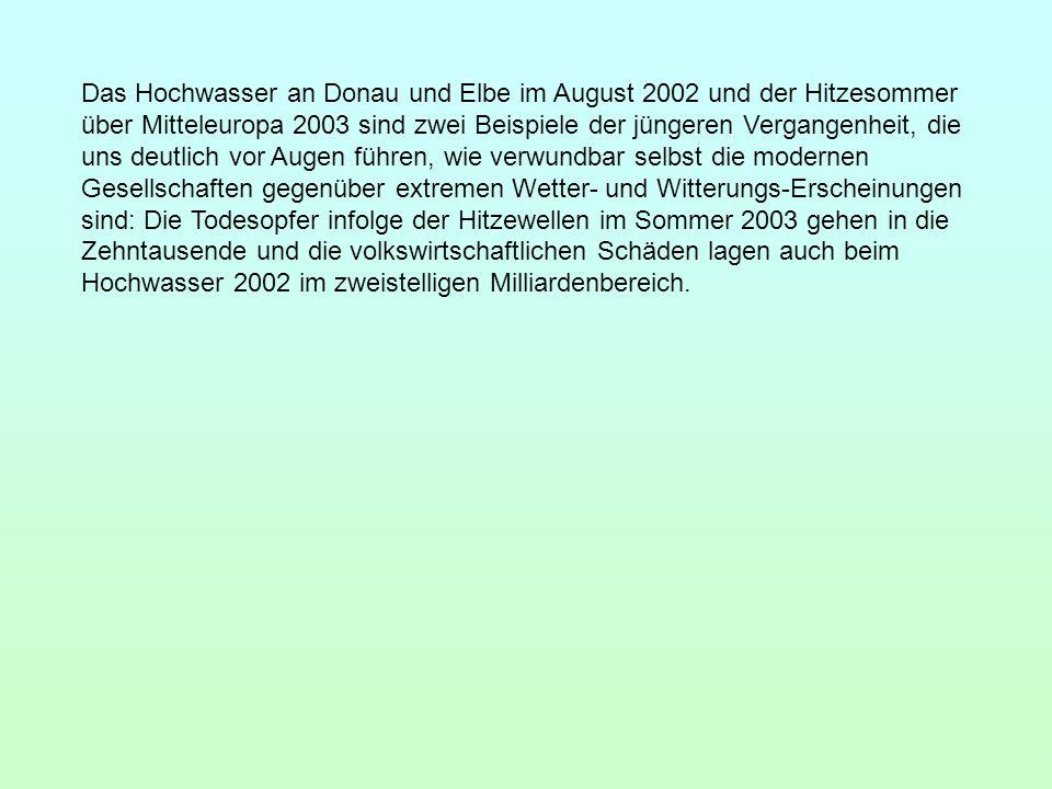 Das Hochwasser an Donau und Elbe im August 2002 und der Hitzesommer über Mitteleuropa 2003 sind zwei Beispiele der jüngeren Vergangenheit, die uns deutlich vor Augen führen, wie verwundbar selbst die modernen Gesellschaften gegenüber extremen Wetter- und Witterungs-Erscheinungen sind: Die Todesopfer infolge der Hitzewellen im Sommer 2003 gehen in die Zehntausende und die volkswirtschaftlichen Schäden lagen auch beim Hochwasser 2002 im zweistelligen Milliardenbereich.