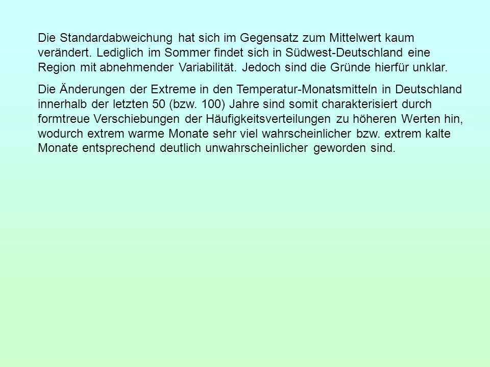 Die Standardabweichung hat sich im Gegensatz zum Mittelwert kaum verändert. Lediglich im Sommer findet sich in Südwest-Deutschland eine Region mit abnehmender Variabilität. Jedoch sind die Gründe hierfür unklar.