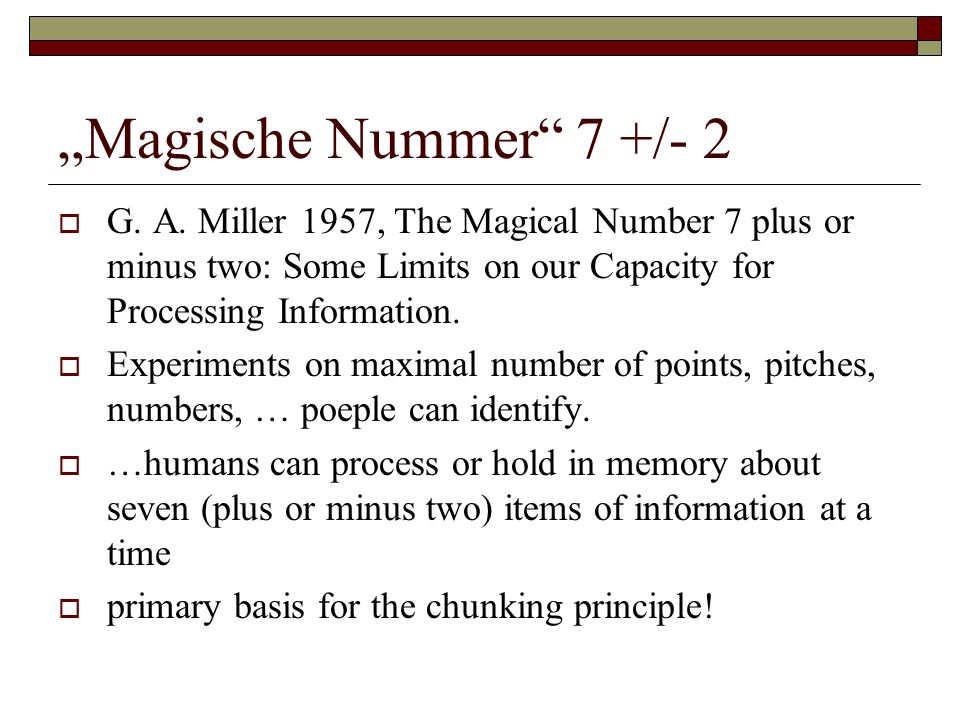 """Magische Nummer 7 +/- 2 G. A. Miller 1957, The Magical Number 7 plus or minus two: Some Limits on our Capacity for Processing Information."