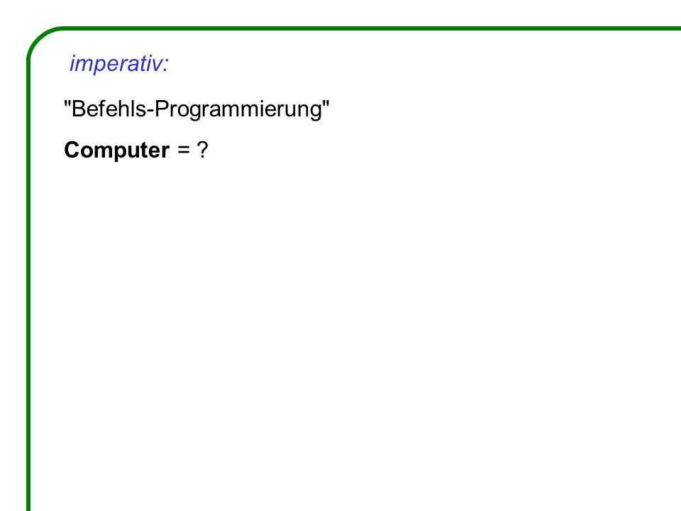 imperativ: Befehls-Programmierung Computer =