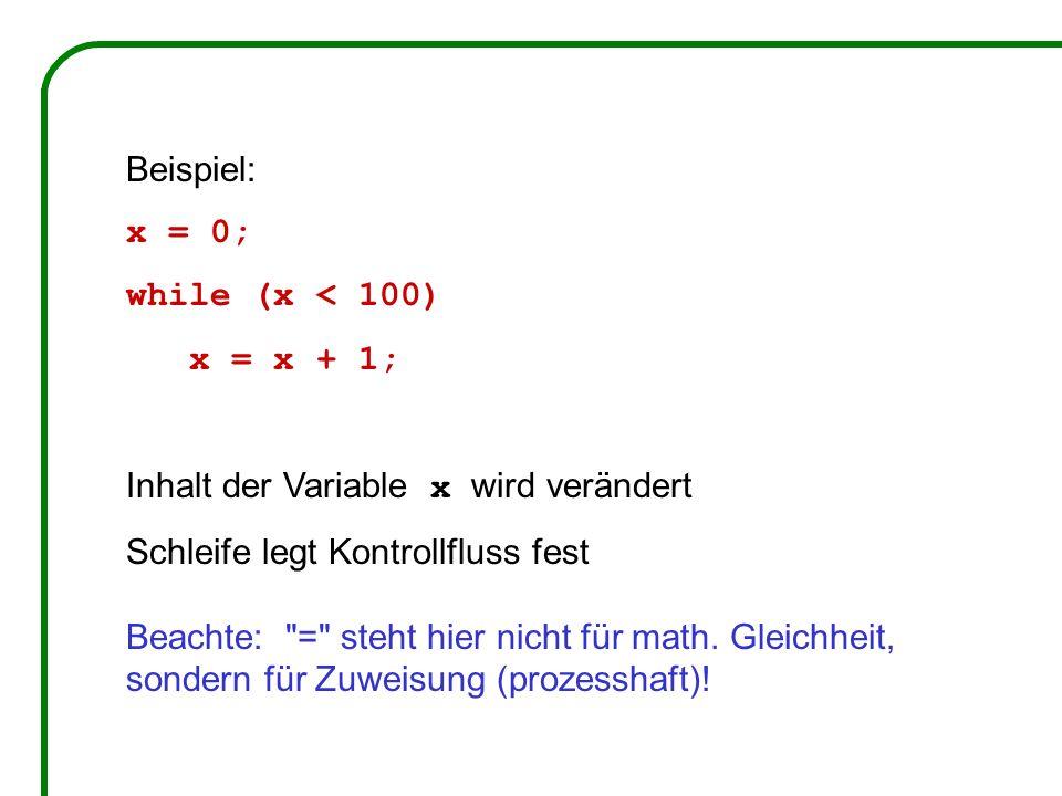 Beispiel: x = 0; while (x < 100) x = x + 1; Inhalt der Variable x wird verändert. Schleife legt Kontrollfluss fest.