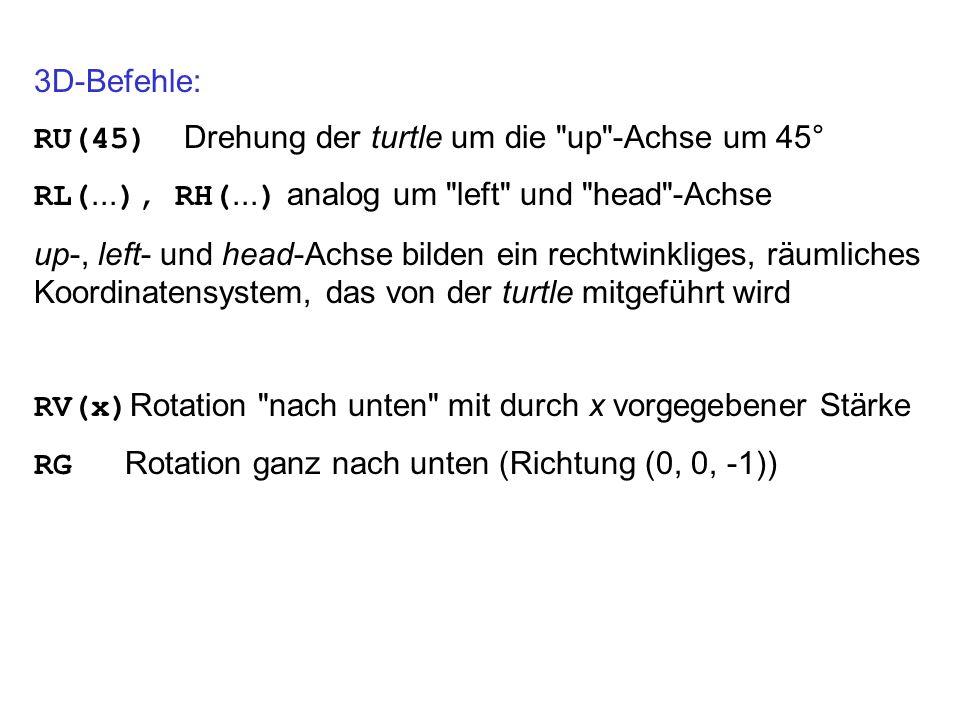 3D-Befehle: RU(45) Drehung der turtle um die up -Achse um 45° RL(...), RH(...) analog um left und head -Achse.