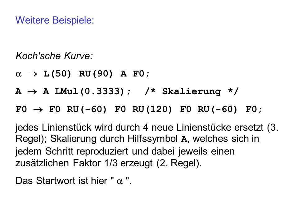 Weitere Beispiele:Koch sche Kurve:   L(50) RU(90) A F0; A  A LMul(0.3333); /* Skalierung */ F0  F0 RU(-60) F0 RU(120) F0 RU(-60) F0;