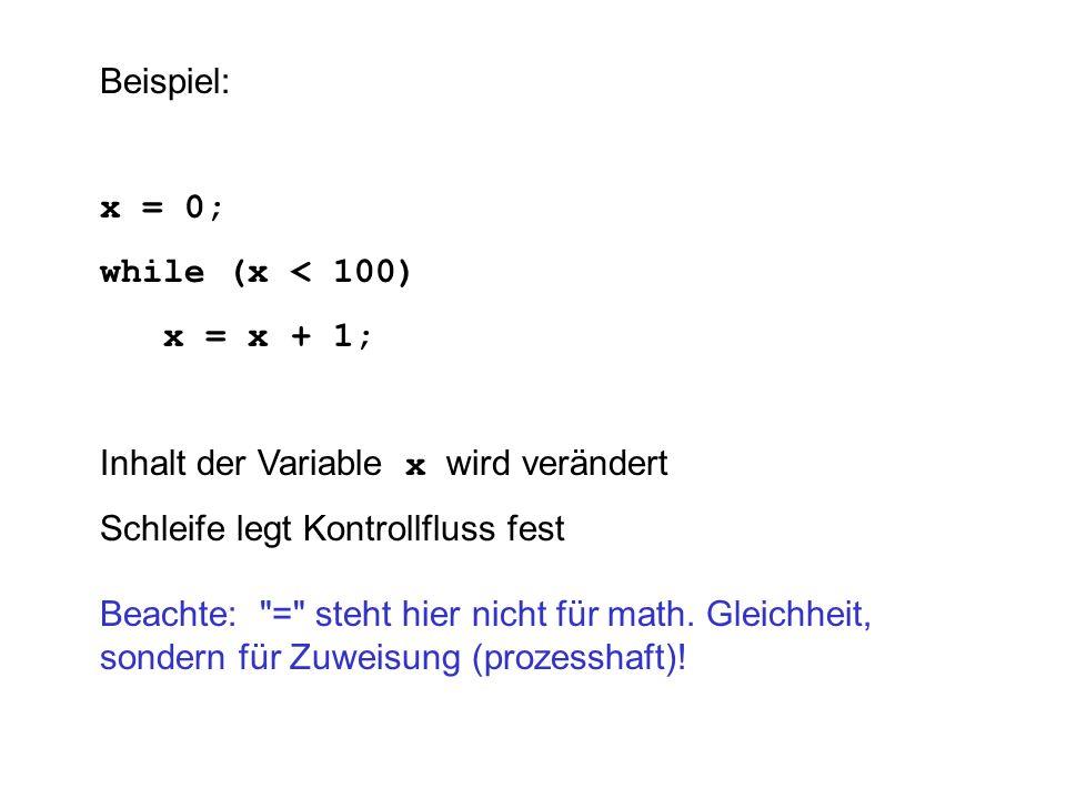 Beispiel:x = 0; while (x < 100) x = x + 1; Inhalt der Variable x wird verändert. Schleife legt Kontrollfluss fest.