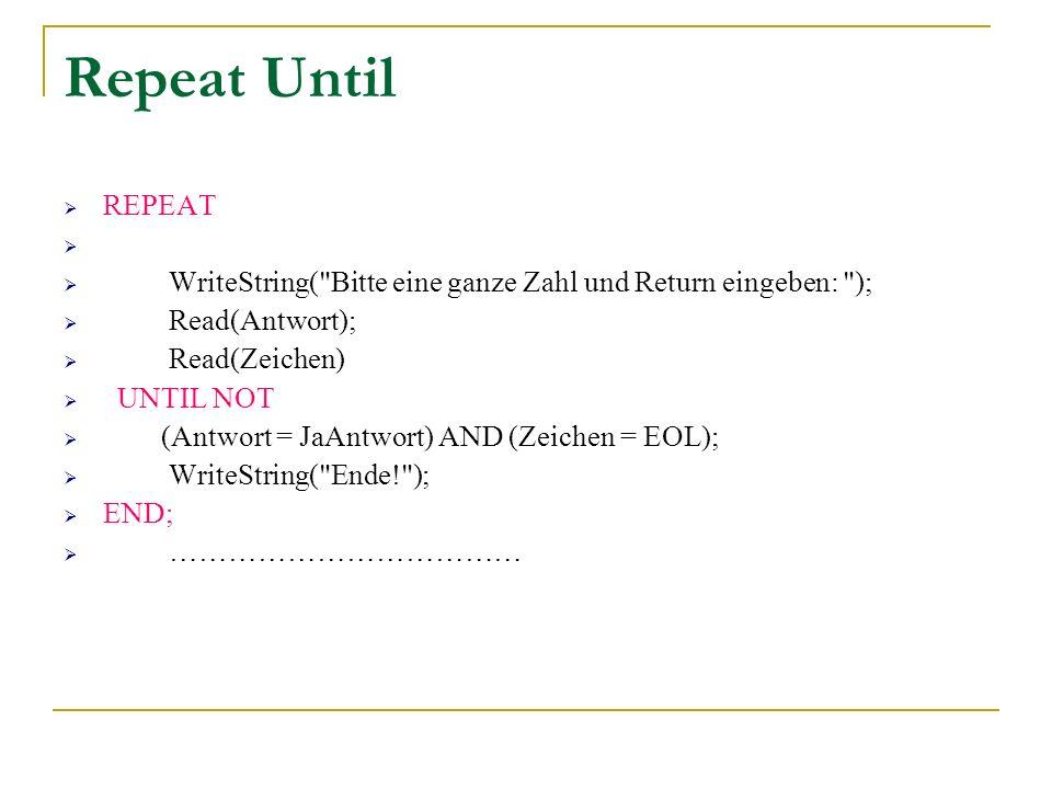 Repeat Until REPEAT. WriteString( Bitte eine ganze Zahl und Return eingeben: ); Read(Antwort); Read(Zeichen)