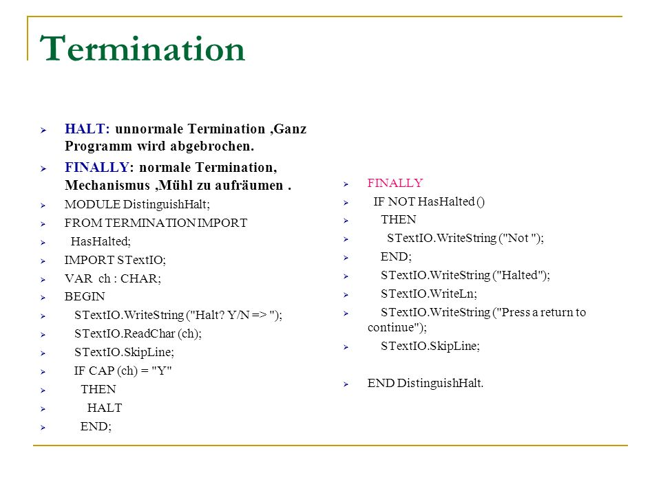 Termination HALT: unnormale Termination ,Ganz Programm wird abgebrochen. FINALLY: normale Termination, Mechanismus ,Mühl zu aufräumen .