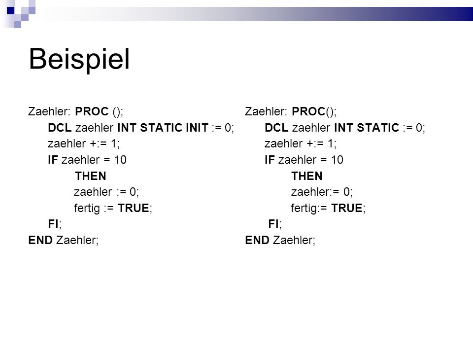 Beispiel Zaehler: PROC (); DCL zaehler INT STATIC INIT := 0;