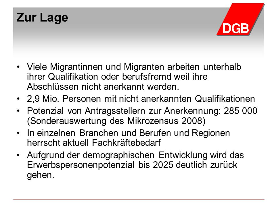 Zur Lage Viele Migrantinnen und Migranten arbeiten unterhalb ihrer Qualifikation oder berufsfremd weil ihre Abschlüssen nicht anerkannt werden.