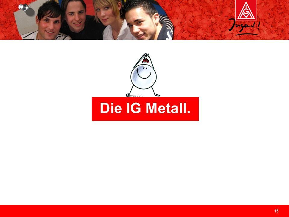Die IG Metall.