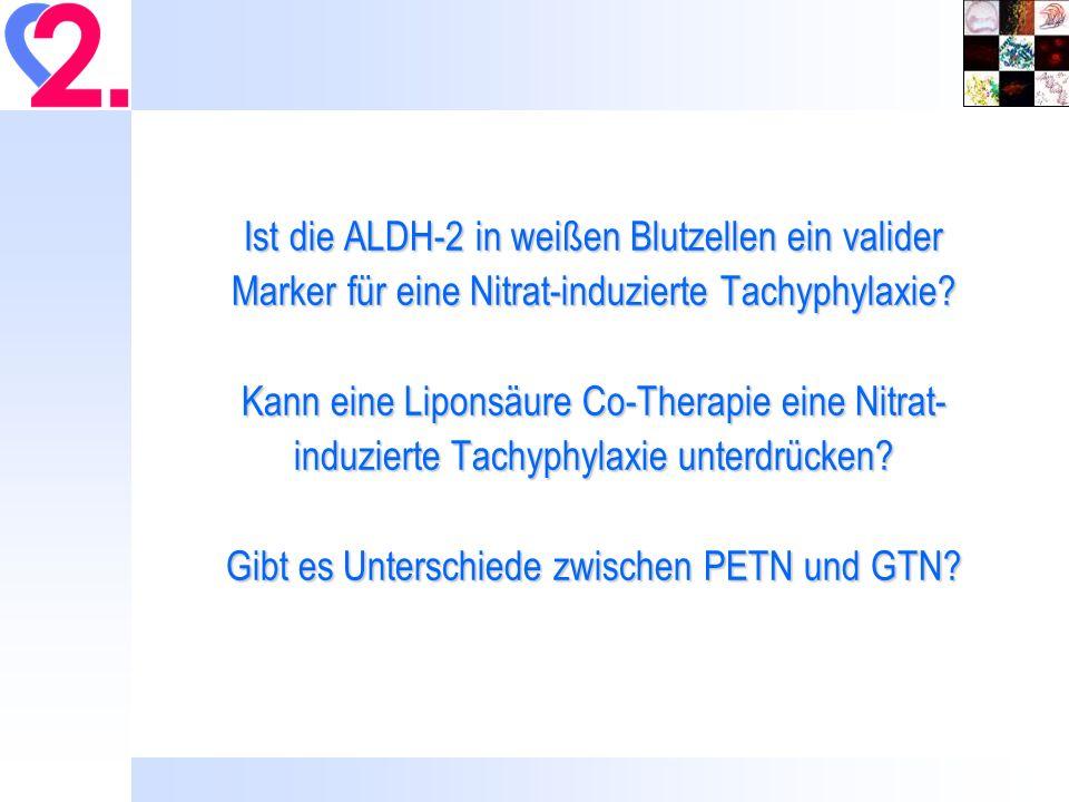 Ist die ALDH-2 in weißen Blutzellen ein valider Marker für eine Nitrat-induzierte Tachyphylaxie Kann eine Liponsäure Co-Therapie eine Nitrat-induzierte Tachyphylaxie unterdrücken Gibt es Unterschiede zwischen PETN und GTN