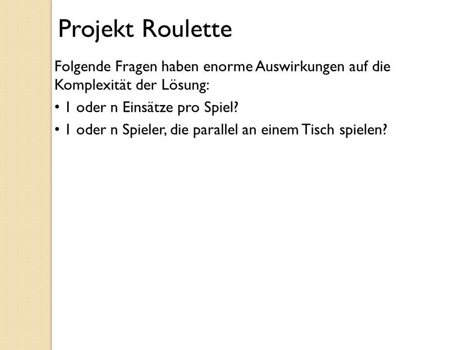Projekt Roulette Folgende Fragen haben enorme Auswirkungen auf die Komplexität der Lösung: 1 oder n Einsätze pro Spiel