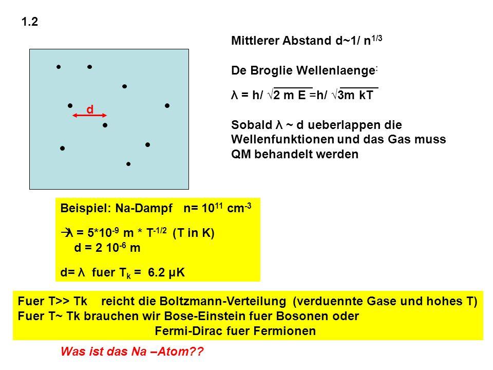 1.2 Mittlerer Abstand d~1/ n1/3. De Broglie Wellenlaenge: λ = h/ √2 m E =h/ √3m kT. Sobald λ ~ d ueberlappen die.