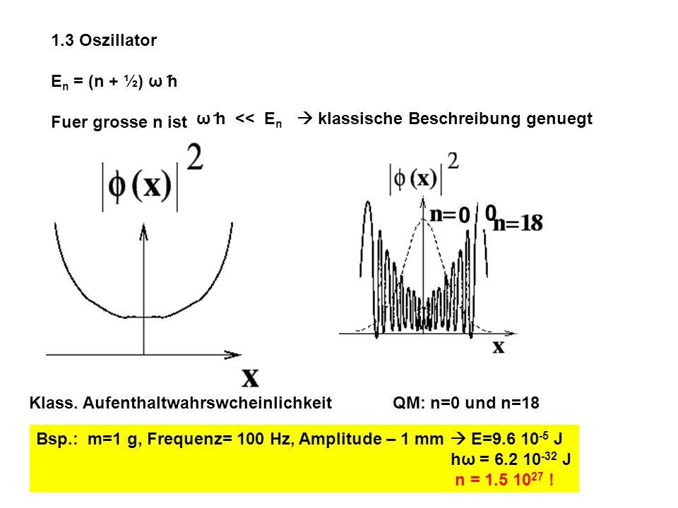 1.3 OszillatorEn = (n + ½) ω h. Fuer grosse n ist. ω h << En  klassische Beschreibung genuegt.