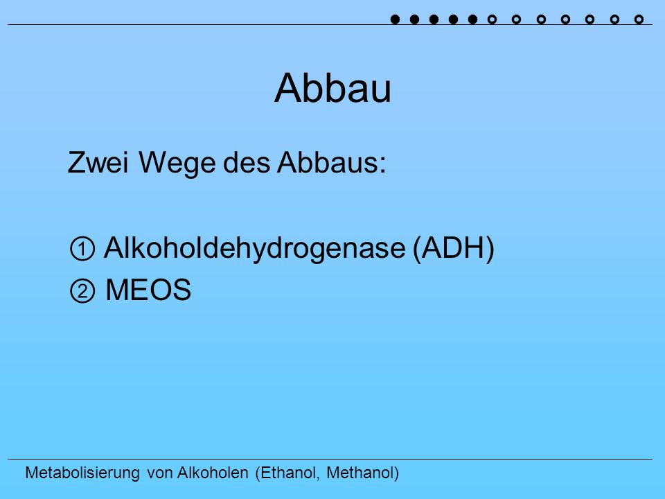 Abbau Zwei Wege des Abbaus: ① Alkoholdehydrogenase (ADH) ② MEOS
