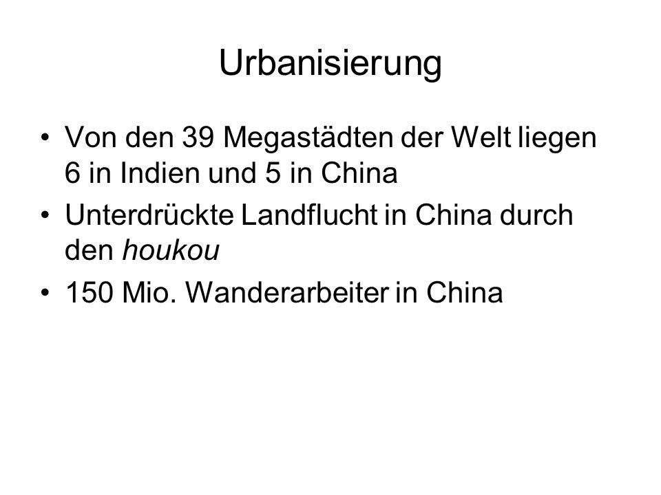 Urbanisierung Von den 39 Megastädten der Welt liegen 6 in Indien und 5 in China. Unterdrückte Landflucht in China durch den houkou.