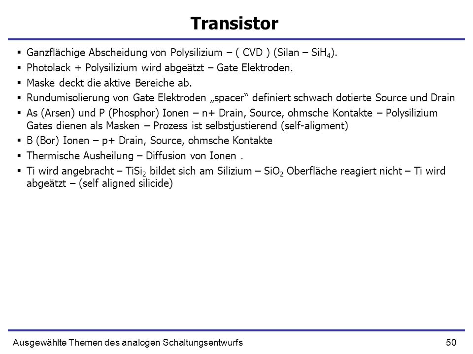 TransistorGanzflächige Abscheidung von Polysilizium – ( CVD ) (Silan – SiH4). Photolack + Polysilizium wird abgeätzt – Gate Elektroden.