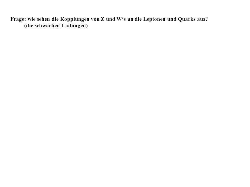 Frage: wie sehen die Kopplungen von Z und W's an die Leptonen und Quarks aus