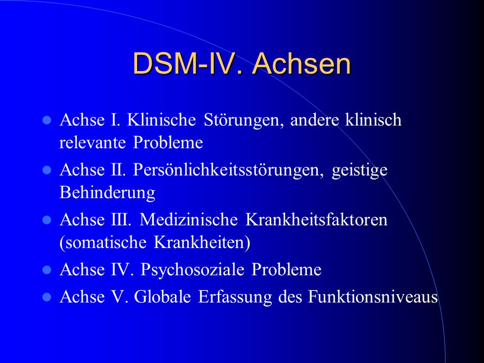 DSM-IV. Achsen Achse I. Klinische Störungen, andere klinisch relevante Probleme. Achse II. Persönlichkeitsstörungen, geistige Behinderung.