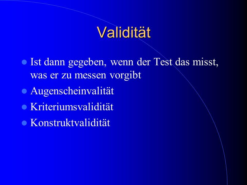 Validität Ist dann gegeben, wenn der Test das misst, was er zu messen vorgibt. Augenscheinvalität.