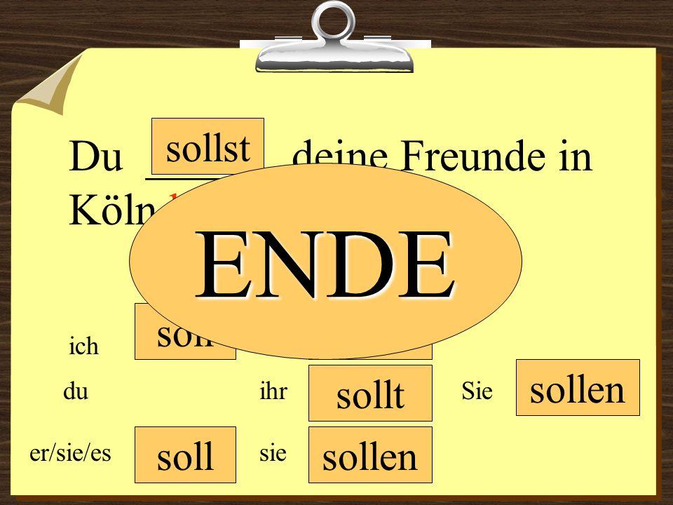 ENDE Du ______ deine Freunde in Köln besuchen. sollst soll sollen