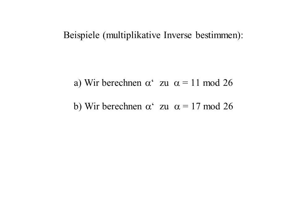 Beispiele (multiplikative Inverse bestimmen): a) Wir berechnen ' zu  = 11 mod 26 b) Wir berechnen ' zu  = 17 mod 26