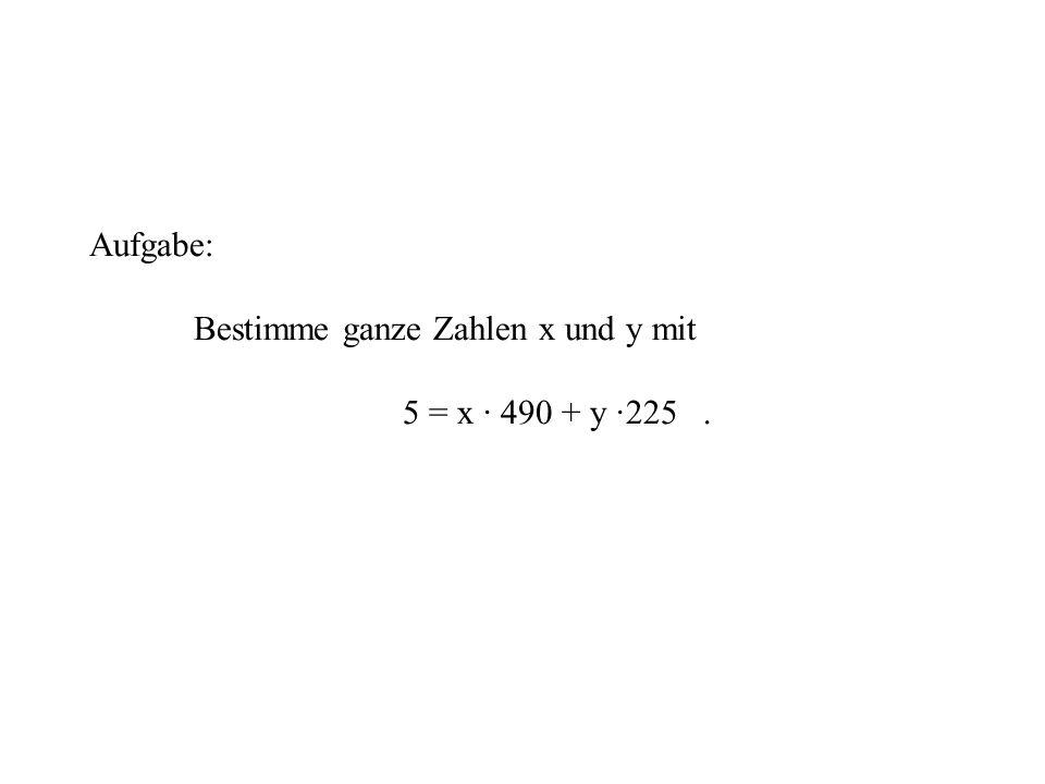 Aufgabe: Bestimme ganze Zahlen x und y mit 5 = x · 490 + y ·225 .