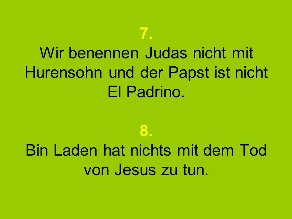 7. Wir benennen Judas nicht mit Hurensohn und der Papst ist nicht El Padrino.