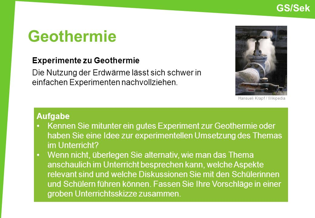 GS/SekGeothermie. Experimente zu Geothermie Die Nutzung der Erdwärme lässt sich schwer in einfachen Experimenten nachvollziehen.