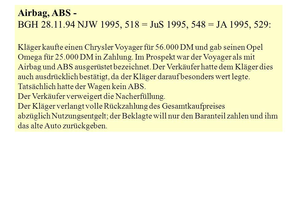Airbag, ABS - BGH 28.11.94 NJW 1995, 518 = JuS 1995, 548 = JA 1995, 529: Kläger kaufte einen Chrysler Voyager für 56.000 DM und gab seinen Opel.
