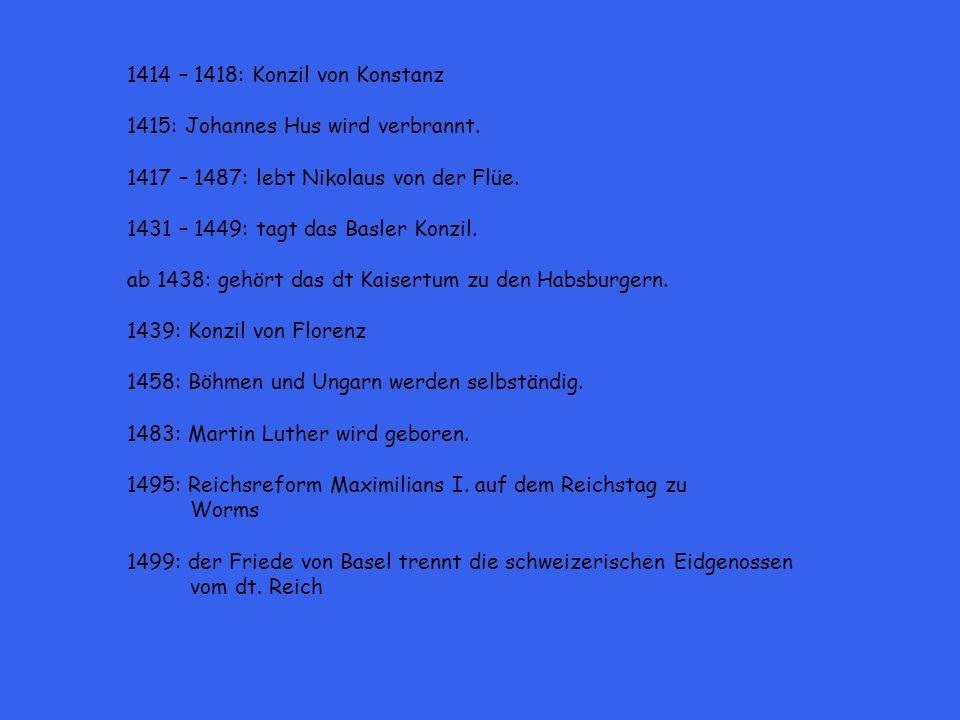 1414 – 1418: Konzil von Konstanz 1415: Johannes Hus wird verbrannt. 1417 – 1487: lebt Nikolaus von der Flüe.