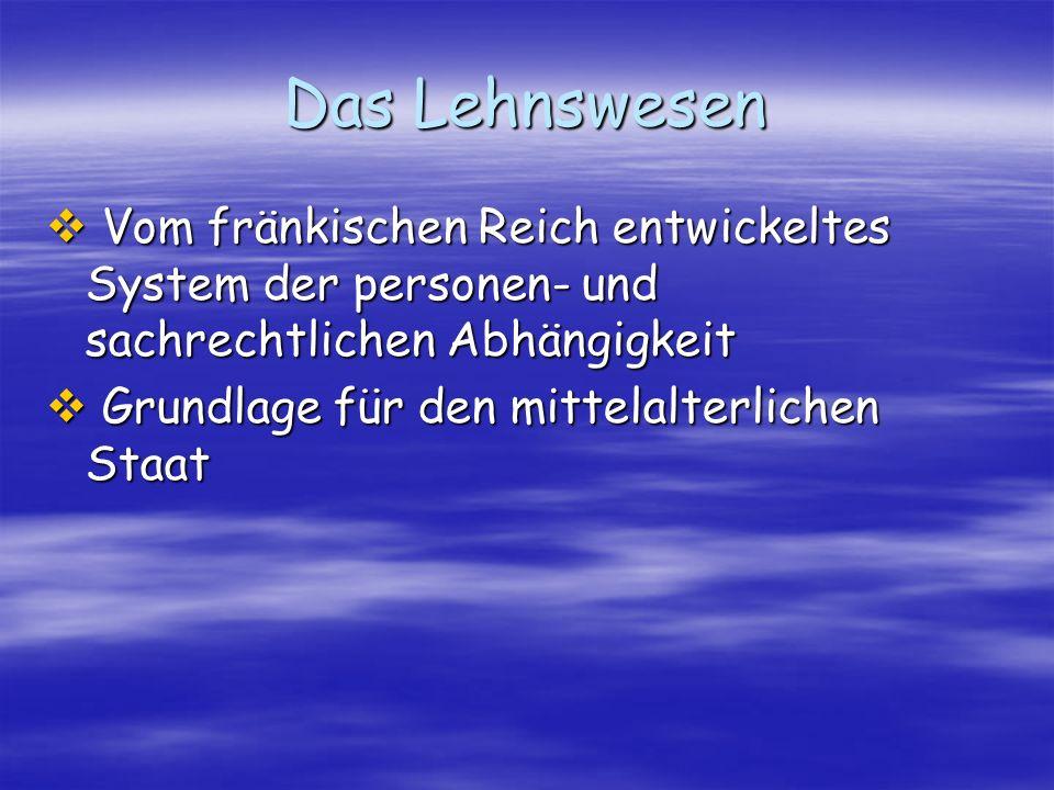 Das LehnswesenVom fränkischen Reich entwickeltes System der personen- und sachrechtlichen Abhängigkeit.