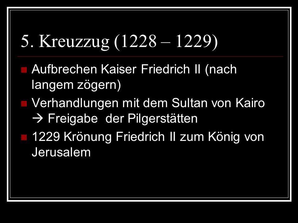 5. Kreuzzug (1228 – 1229) Aufbrechen Kaiser Friedrich II (nach langem zögern) Verhandlungen mit dem Sultan von Kairo  Freigabe der Pilgerstätten.