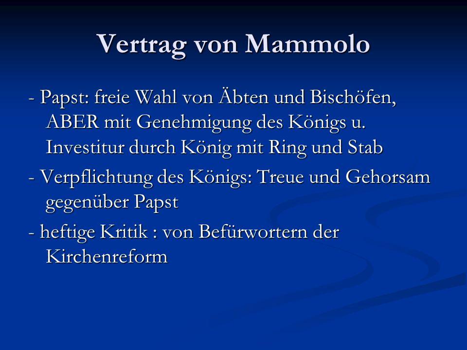 Vertrag von Mammolo - Papst: freie Wahl von Äbten und Bischöfen, ABER mit Genehmigung des Königs u. Investitur durch König mit Ring und Stab.