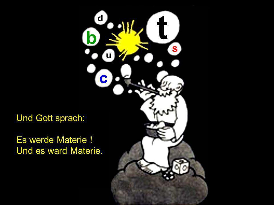 t b c s d u Und Gott sprach: Es werde Materie ! Und es ward Materie.