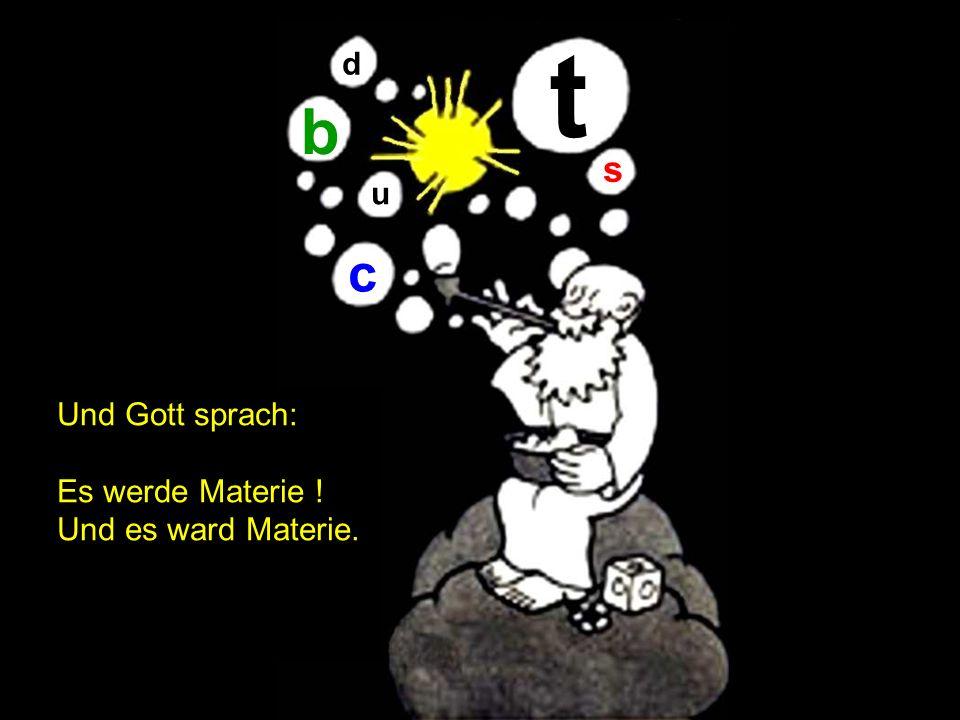 t d b s u c Und Gott sprach: Es werde Materie ! Und es ward Materie.