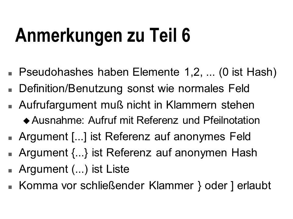 3/27/2017 Anmerkungen zu Teil 6. Pseudohashes haben Elemente 1,2, ... (0 ist Hash) Definition/Benutzung sonst wie normales Feld.