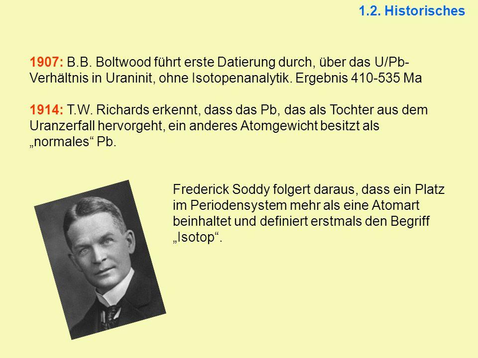 1.2. Historisches 1907: B.B. Boltwood führt erste Datierung durch, über das U/Pb-Verhältnis in Uraninit, ohne Isotopenanalytik. Ergebnis 410-535 Ma.