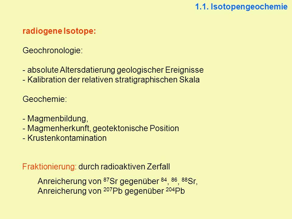 1.1. Isotopengeochemie radiogene Isotope: Geochronologie: - absolute Altersdatierung geologischer Ereignisse.