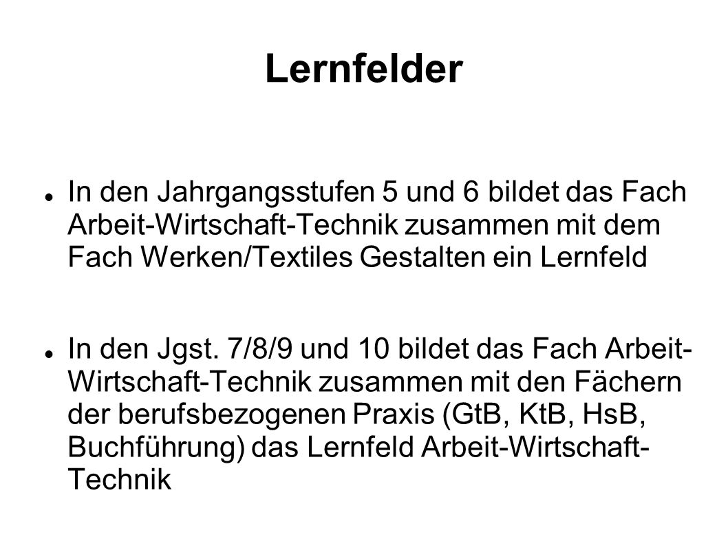 Lernfelder In den Jahrgangsstufen 5 und 6 bildet das Fach Arbeit-Wirtschaft-Technik zusammen mit dem Fach Werken/Textiles Gestalten ein Lernfeld.