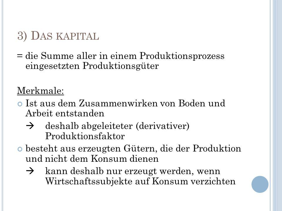 3) Das kapital= die Summe aller in einem Produktionsprozess eingesetzten Produktionsgüter. Merkmale: