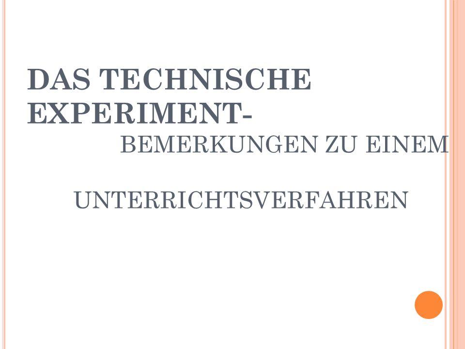DAS TECHNISCHE EXPERIMENT- BEMERKUNGEN ZU EINEM UNTERRICHTSVERFAHREN