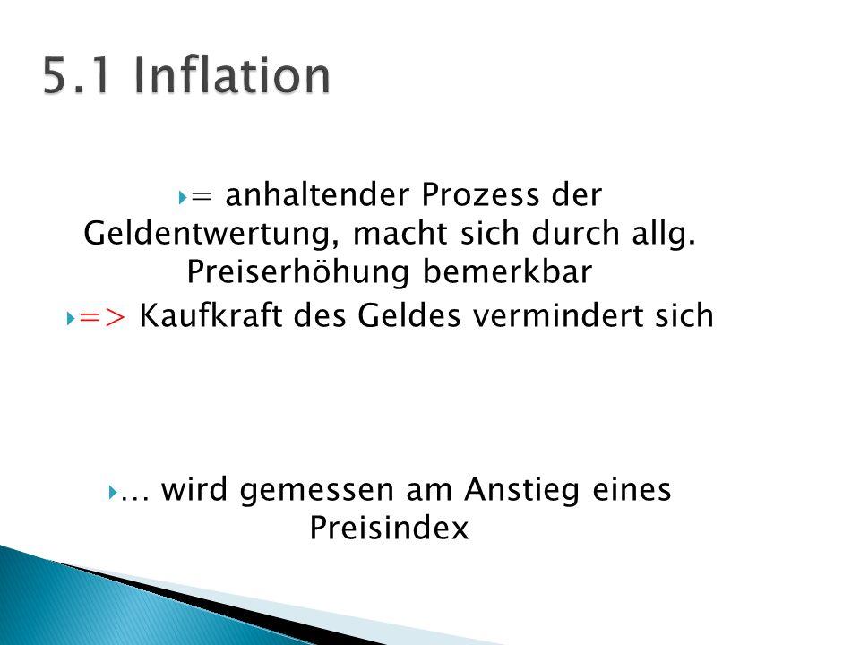 5.1 Inflation = anhaltender Prozess der Geldentwertung, macht sich durch allg. Preiserhöhung bemerkbar.