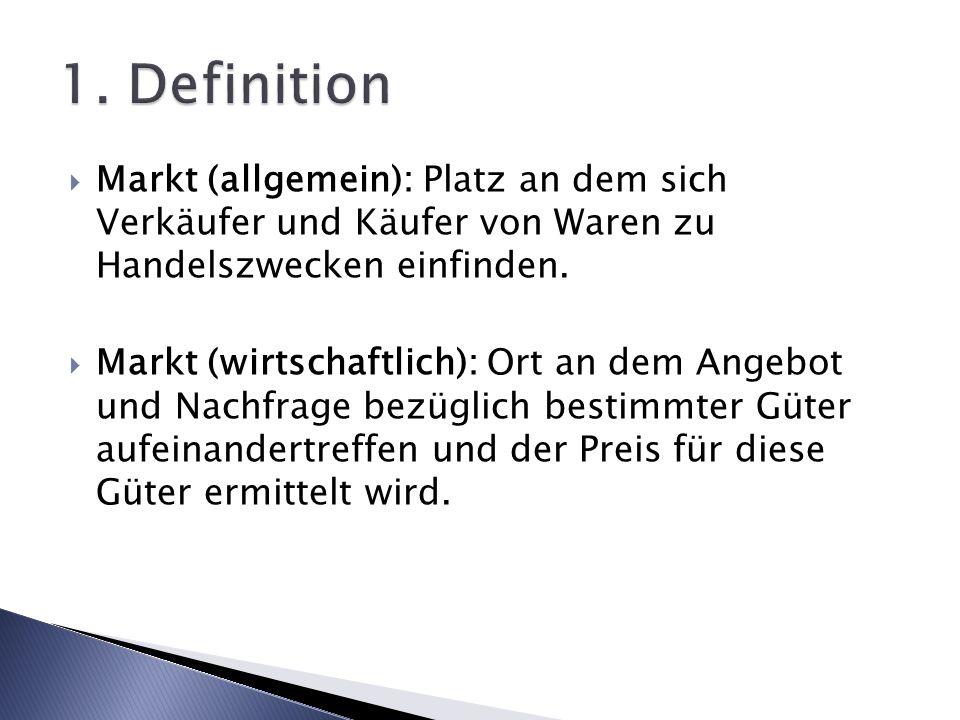 1. Definition Markt (allgemein): Platz an dem sich Verkäufer und Käufer von Waren zu Handelszwecken einfinden.