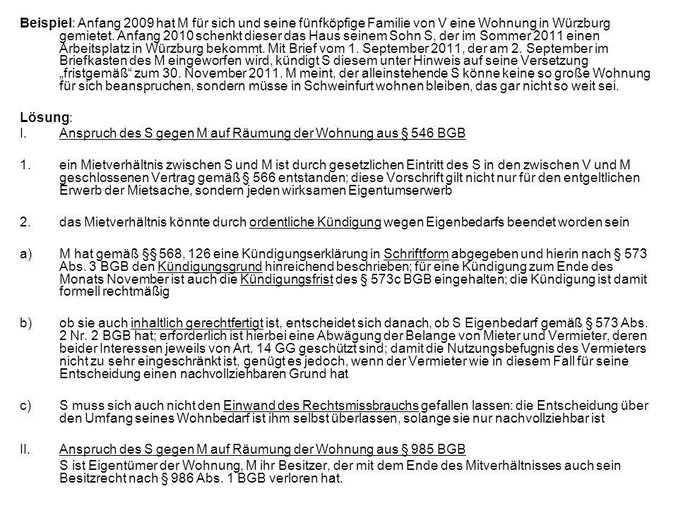 """Beispiel: Anfang 2009 hat M für sich und seine fünfköpfige Familie von V eine Wohnung in Würzburg gemietet. Anfang 2010 schenkt dieser das Haus seinem Sohn S, der im Sommer 2011 einen Arbeitsplatz in Würzburg bekommt. Mit Brief vom 1. September 2011, der am 2. September im Briefkasten des M eingeworfen wird, kündigt S diesem unter Hinweis auf seine Versetzung """"fristgemäß zum 30. November 2011. M meint, der alleinstehende S könne keine so große Wohnung für sich beanspruchen, sondern müsse in Schweinfurt wohnen bleiben, das gar nicht so weit sei."""