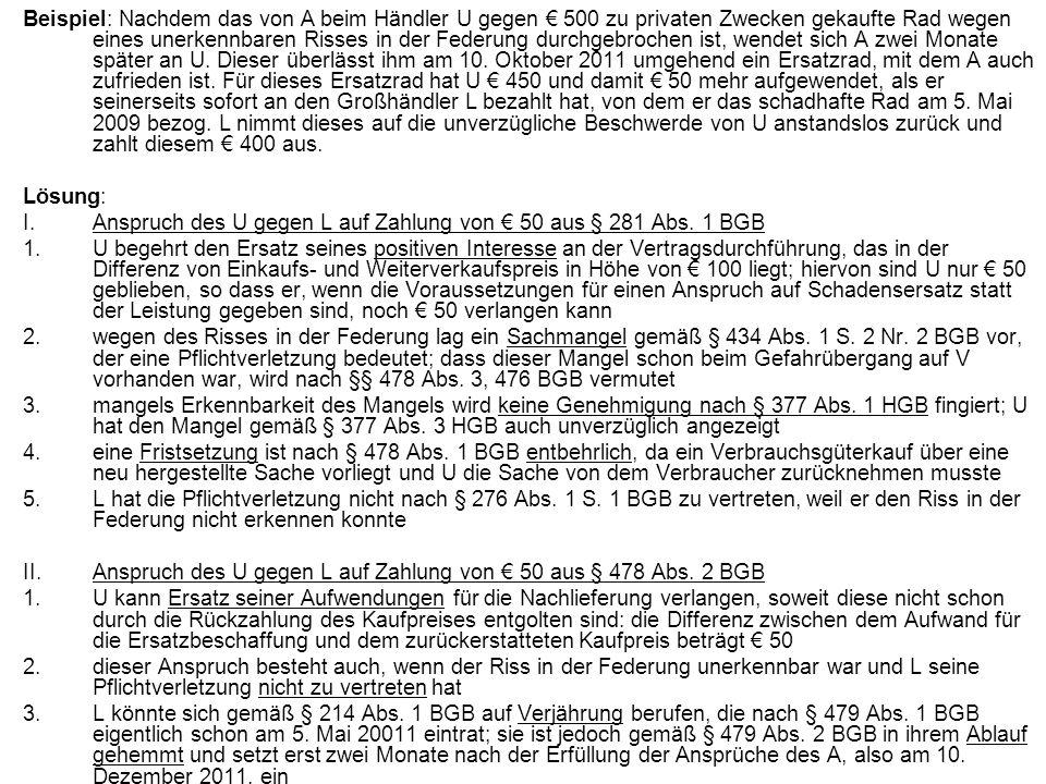 Beispiel: Nachdem das von A beim Händler U gegen € 500 zu privaten Zwecken gekaufte Rad wegen eines unerkennbaren Risses in der Federung durchgebrochen ist, wendet sich A zwei Monate später an U. Dieser überlässt ihm am 10. Oktober 2011 umgehend ein Ersatzrad, mit dem A auch zufrieden ist. Für dieses Ersatzrad hat U € 450 und damit € 50 mehr aufgewendet, als er seinerseits sofort an den Großhändler L bezahlt hat, von dem er das schadhafte Rad am 5. Mai 2009 bezog. L nimmt dieses auf die unverzügliche Beschwerde von U anstandslos zurück und zahlt diesem € 400 aus.