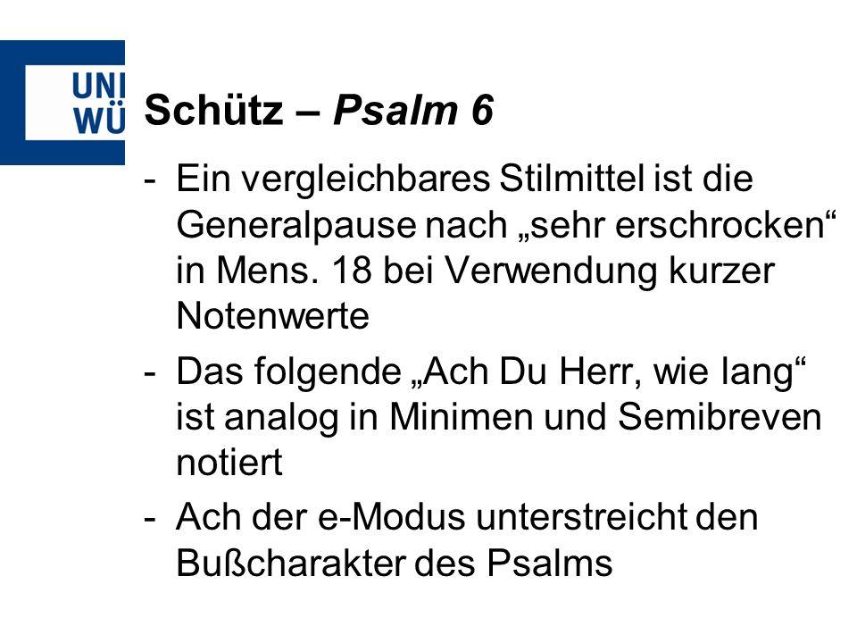 """Schütz – Psalm 6 Ein vergleichbares Stilmittel ist die Generalpause nach """"sehr erschrocken in Mens. 18 bei Verwendung kurzer Notenwerte."""