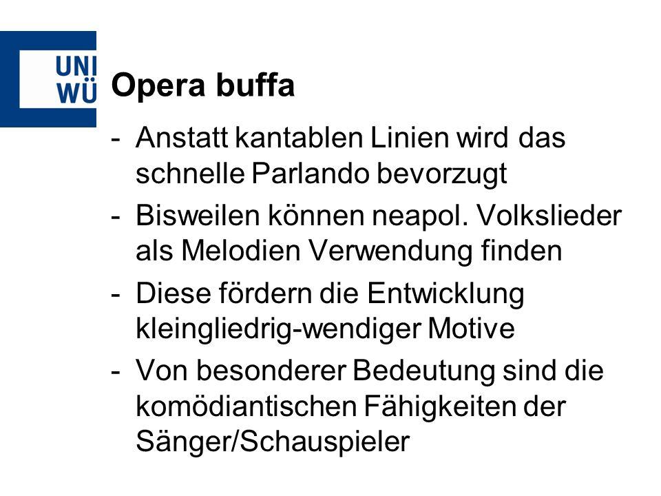 Opera buffa Anstatt kantablen Linien wird das schnelle Parlando bevorzugt. Bisweilen können neapol. Volkslieder als Melodien Verwendung finden.