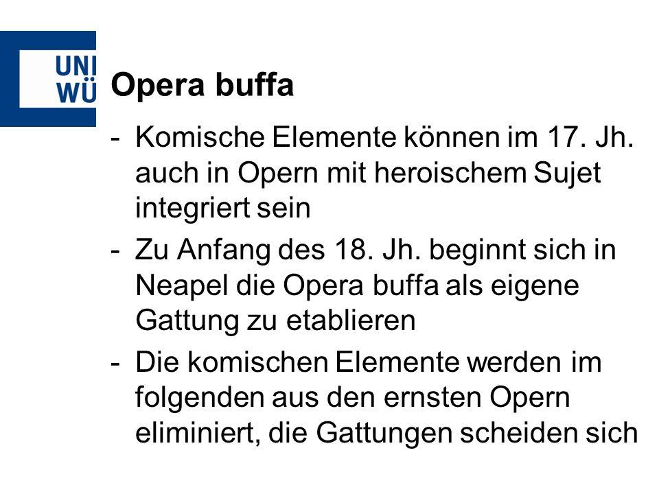 Opera buffa Komische Elemente können im 17. Jh. auch in Opern mit heroischem Sujet integriert sein.